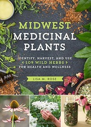 Midwest medicinal plants identify, harvest, and use 109 wild herbs for health and wellness
